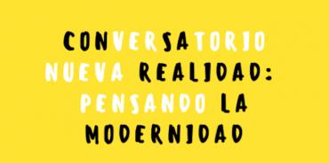 """Conversatorio virtual abierto a todo público: """"Nueva realidad: Pensando la modernidad"""""""